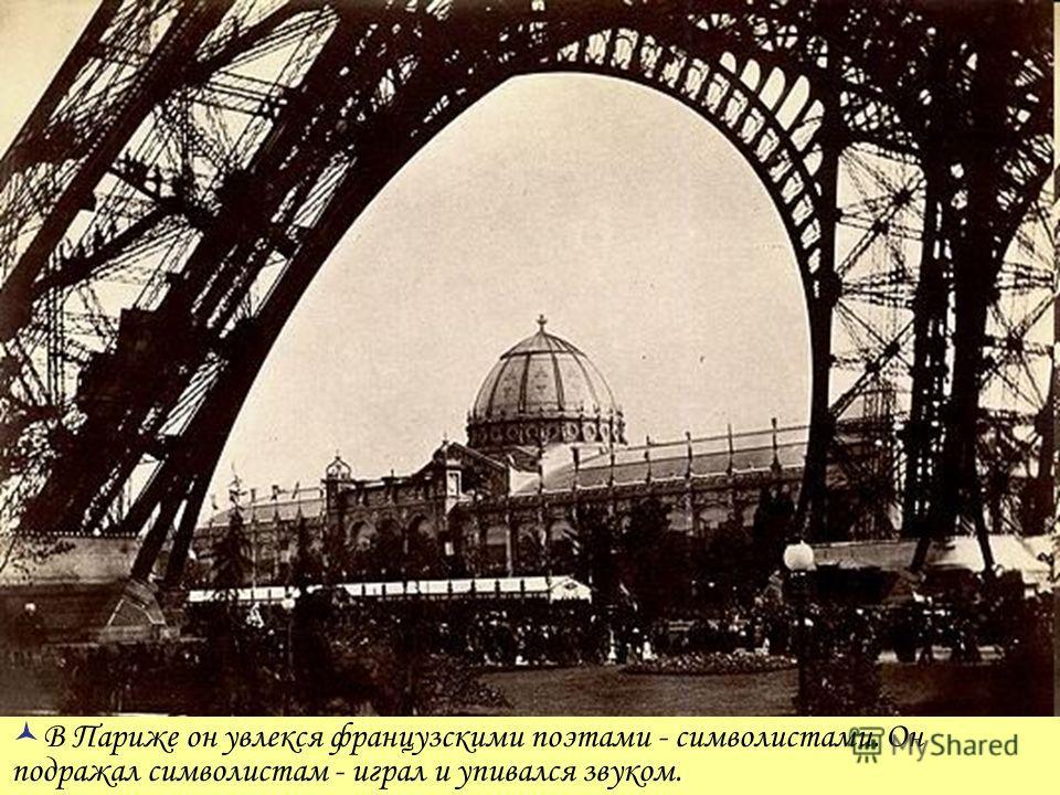В Париже он увлекся французскими поэтами - символистами. Он подражал символистам - играл и упивался звуком.