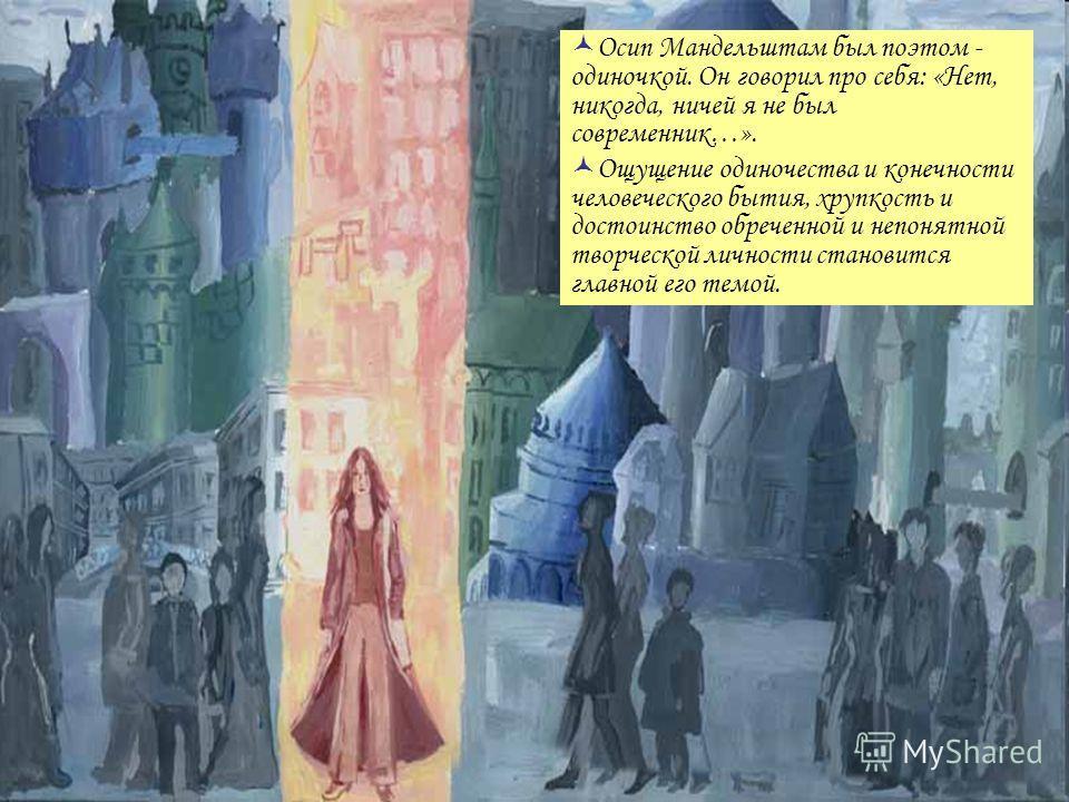 Осип Мандельштам был поэтом - одиночкой. Он говорил про себя: «Нет, никогда, ничей я не был современник…». Ощущение одиночества и конечности человеческого бытия, хрупкость и достоинство обреченной и непонятной творческой личности становится главной е