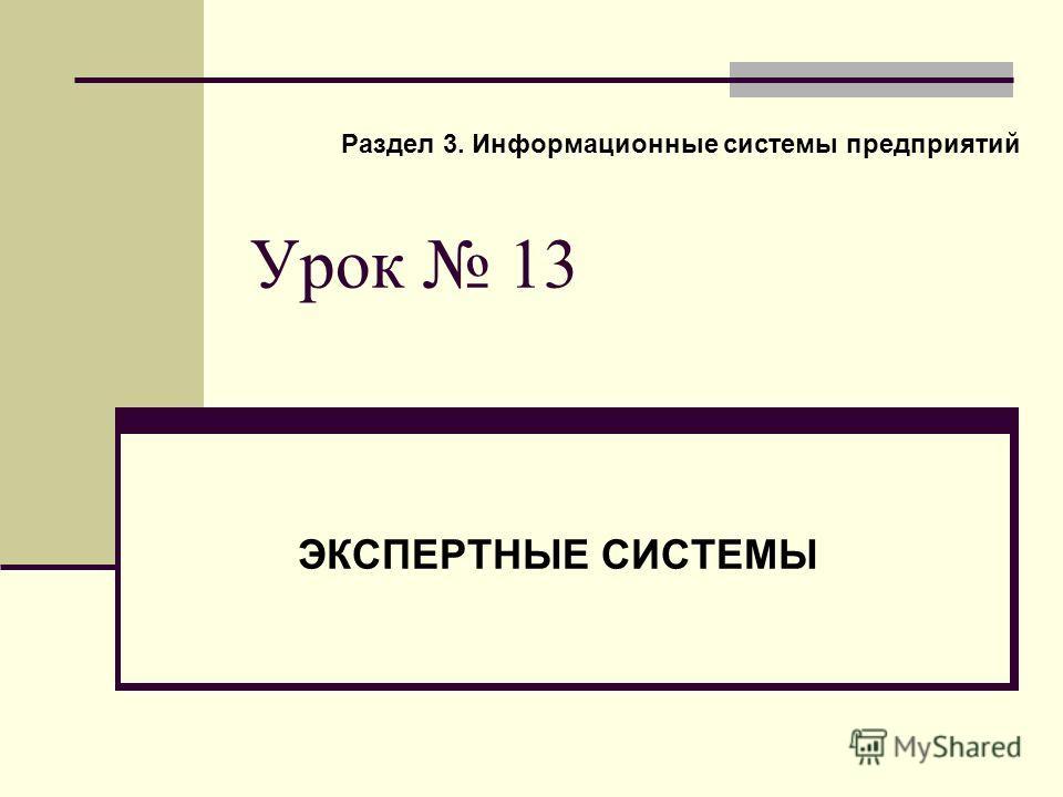 Урок 13 ЭКСПЕРТНЫЕ СИСТЕМЫ Раздел 3. Информационные системы предприятий