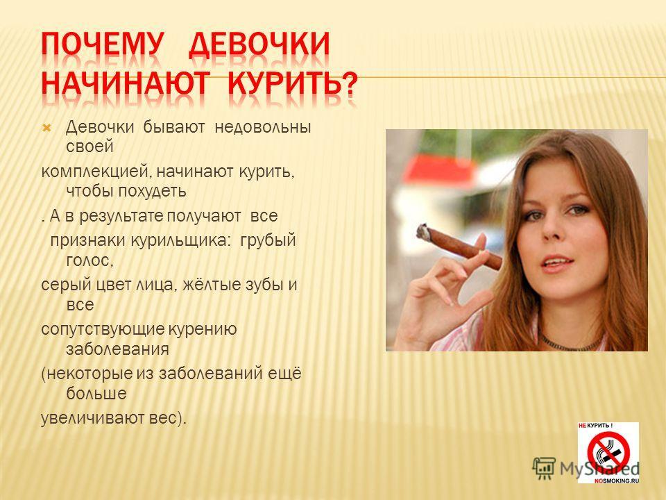 Девочки бывают недовольны своей комплекцией, начинают курить, чтобы похудеть. А в результате получают все признаки курильщика: грубый голос, серый цвет лица, жёлтые зубы и все сопутствующие курению заболевания (некоторые из заболеваний ещё больше уве