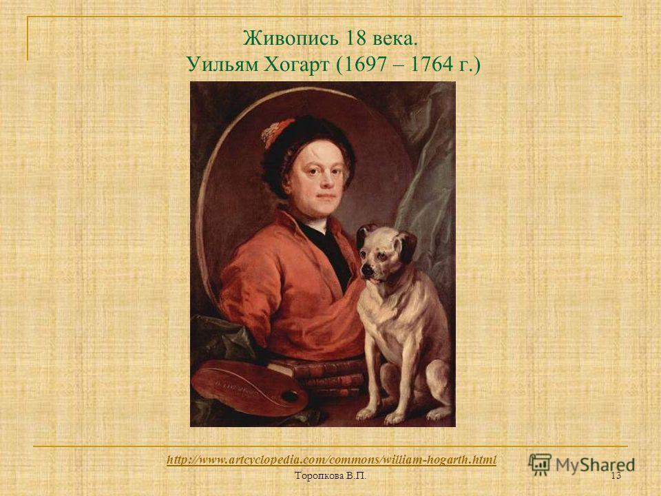 Торопкова В.П. 13 Живопись 18 века. Уильям Хогарт (1697 – 1764 г.) http://www.artcyclopedia.com/commons/william-hogarth.html
