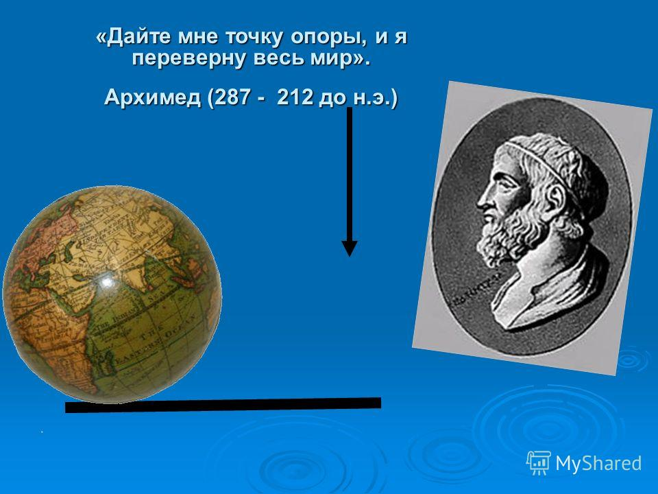 «Дайте мне точку опоры, и я переверну весь мир». Архимед (287 - 212 до н.э.)
