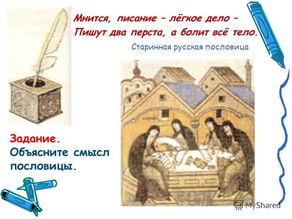 Мнится, писание – лёгкое дело – Пишут два перста, а болит всё тело. Старинная русская пословица Задание. Объясните смысл пословицы.