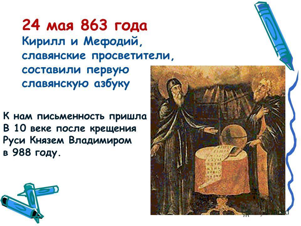 24 мая 863 года Кирилл и Мефодий, славянские просветители, составили первую славянскую азбуку К нам письменность пришла В 10 веке после крещения Руси Князем Владимиром в 988 году.