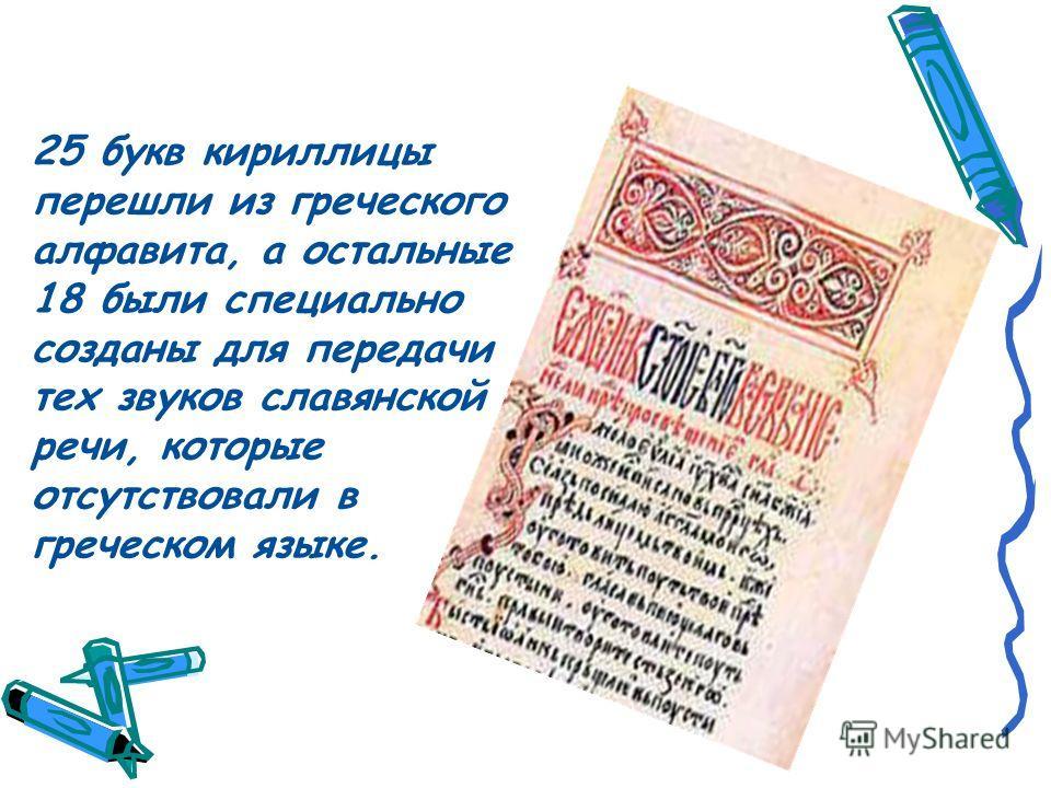 25 букв кириллицы перешли из греческого алфавита, а остальные 18 были специально созданы для передачи тех звуков славянской речи, которые отсутствовали в греческом языке.