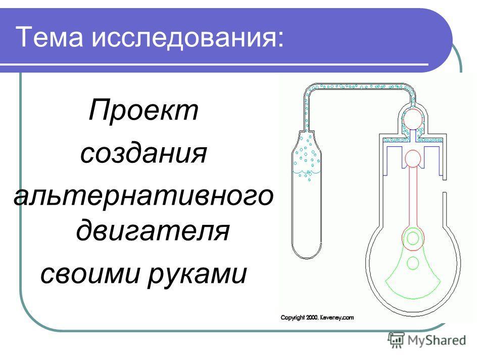 Тема исследования: Проект создания альтернативного двигателя своими руками