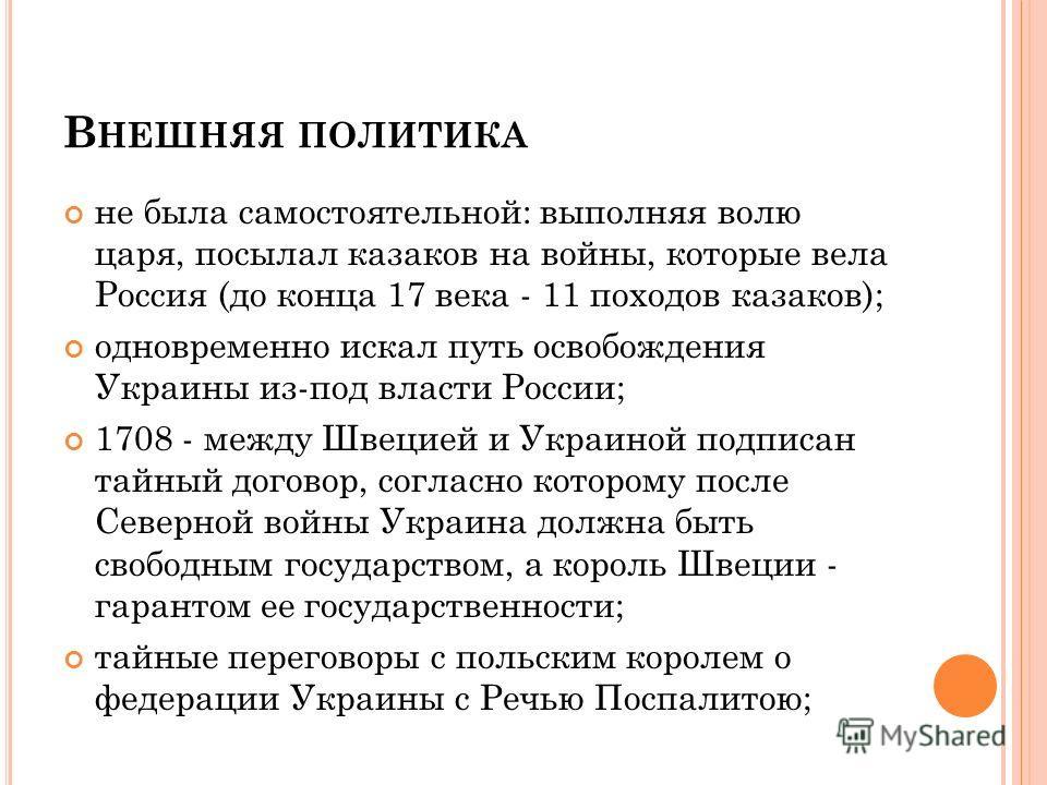 В НЕШНЯЯ ПОЛИТИКА не была самостоятельной: выполняя волю царя, посылал казаков на войны, которые вела Россия (до конца 17 века - 11 походов казаков); одновременно искал путь освобождения Украины из-под власти России; 1708 - между Швецией и Украиной п