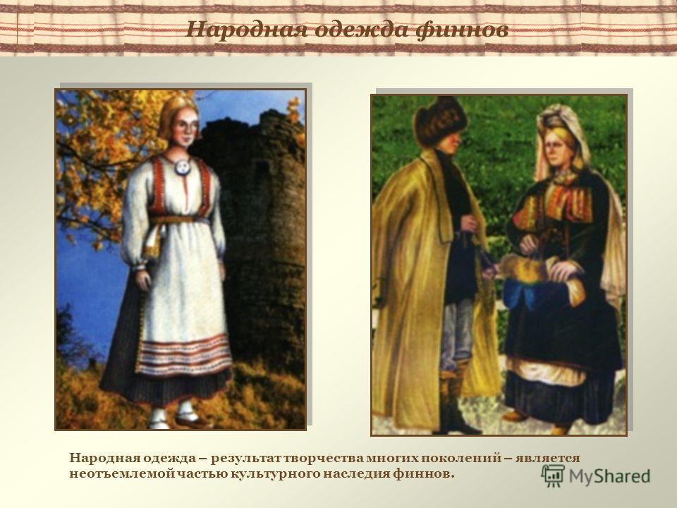 Народная одежда – результат творчества многих поколений – является неотъемлемой частью культурного наследия финнов. Народная одежда финнов