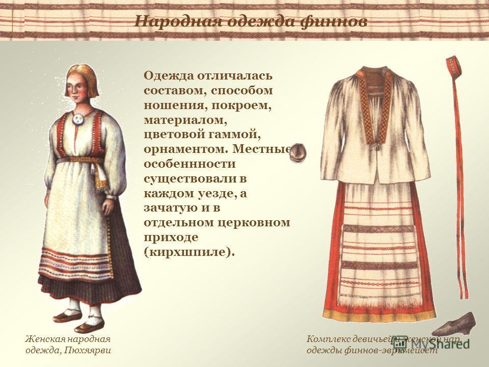 Одежда отличалась составом, способом ношения, покроем, материалом, цветовой гаммой, орнаментом. Местные особеннности существовали в каждом уезде, а зачатую и в отдельном церковном приходе (кирхшпиле). Комплекс девичьей и женской нар. одежды финнов-эв