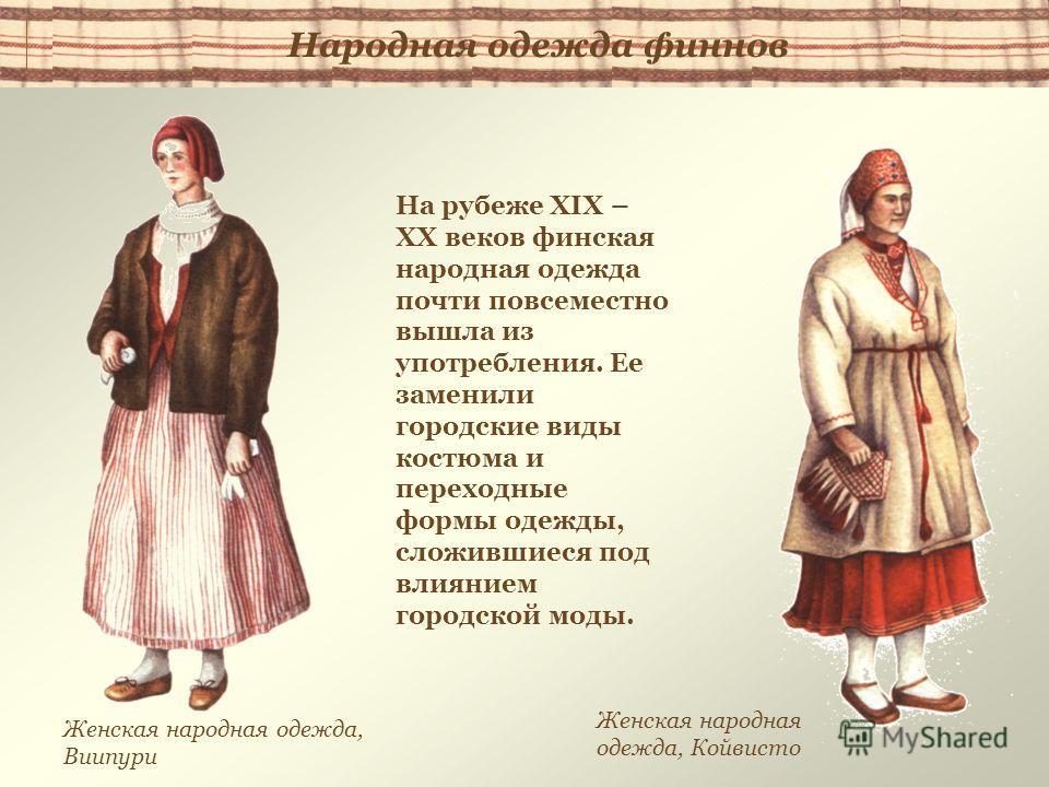 На рубеже XIX – XX веков финская народная одежда почти повсеместно вышла из употребления. Ее заменили городские виды костюма и переходные формы одежды, сложившиеся под влиянием городской моды. Женская народная одежда, Виипури Женская народная одежда,