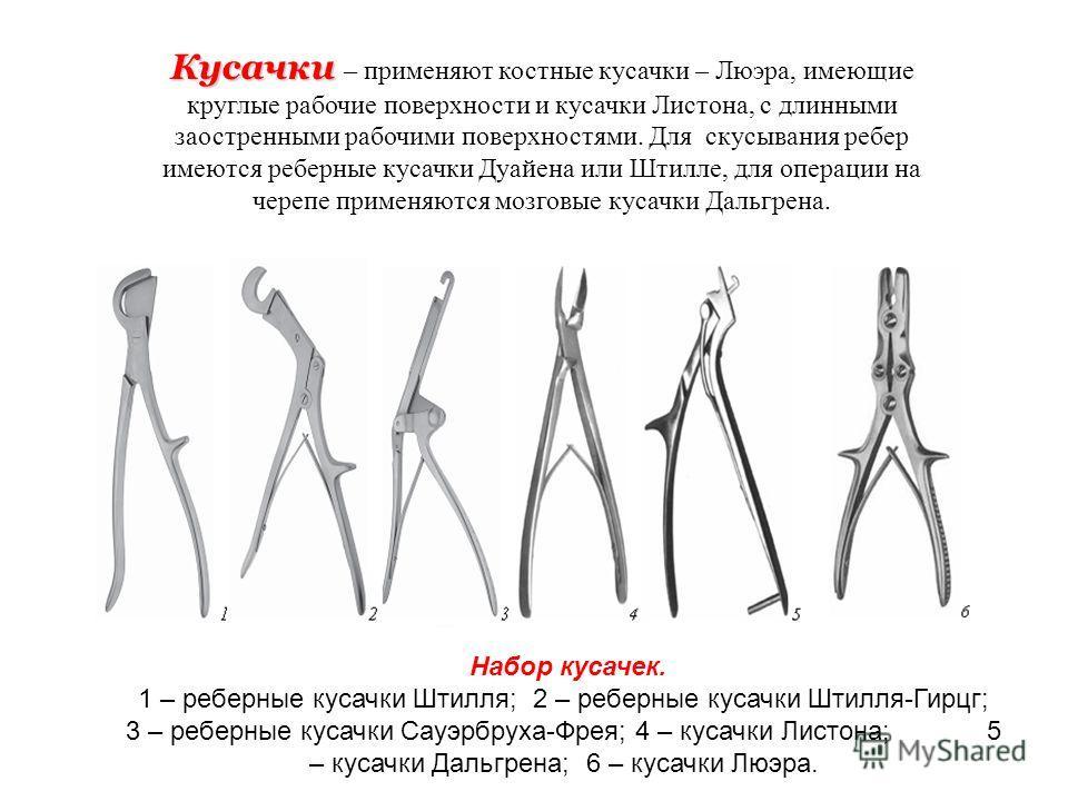 Кусачки Кусачки – применяют костные кусачки – Люэра, имеющие круглые рабочие поверхности и кусачки Листона, с длинными заостренными рабочими поверхностями. Для скусывания ребер имеются реберные кусачки Дуайена или Штилле, для операции на черепе приме