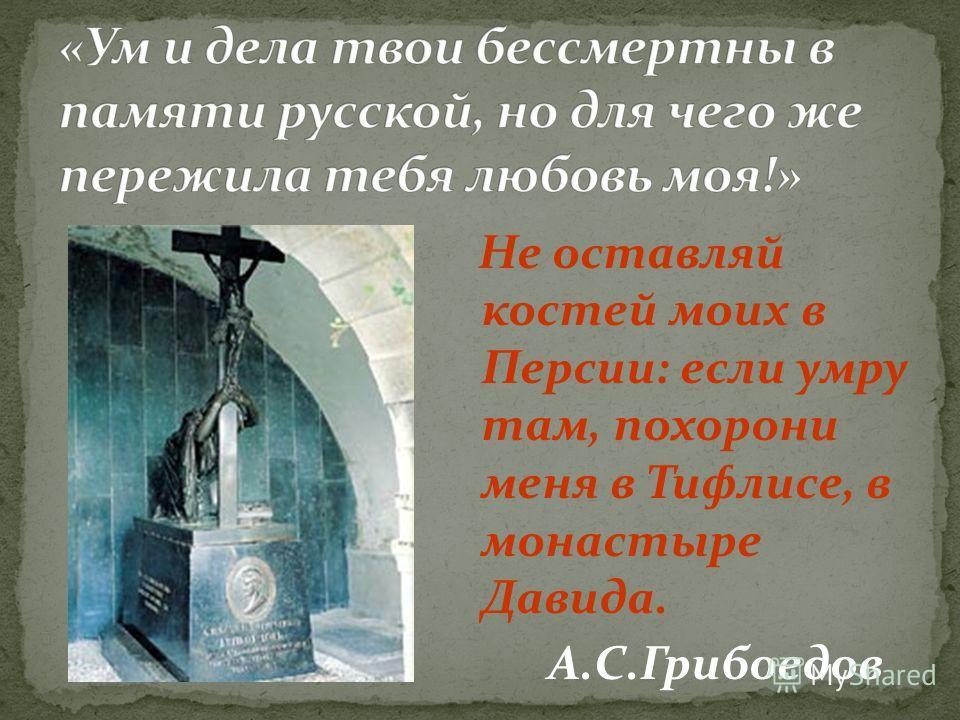 Не оставляй костей моих в Персии: если умру там, похорони меня в Тифлисе, в монастыре Давида. А.С.Грибоедов