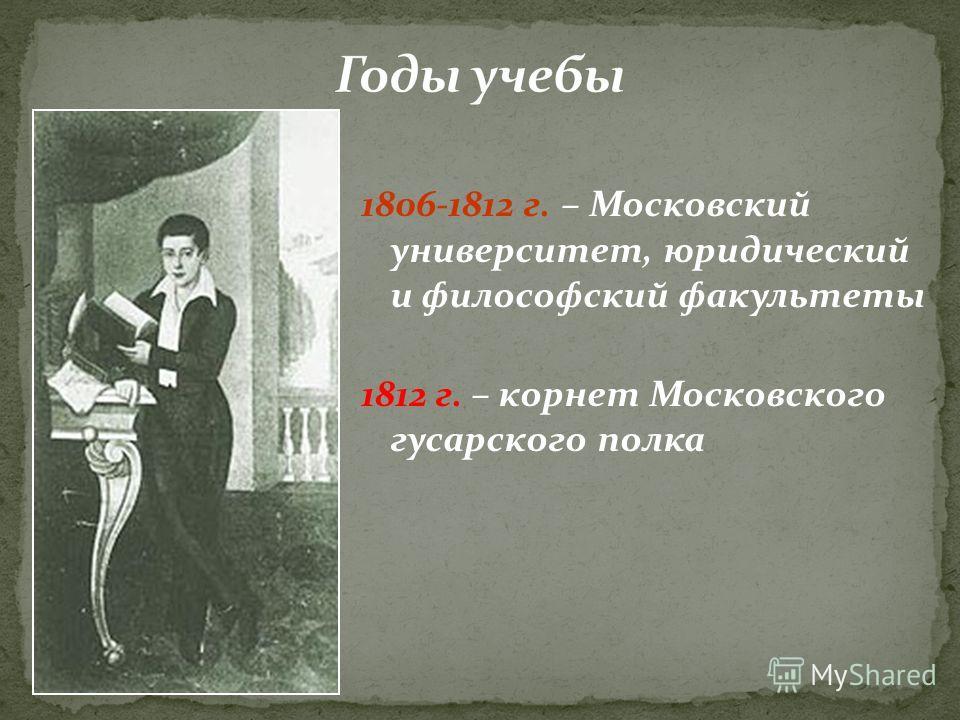 1806-1812 г. – Московский университет, юридический и философский факультеты 1812 г. – корнет Московского гусарского полка