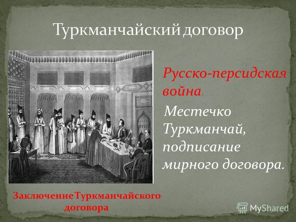 Русско-персидская война. Местечко Туркманчай, подписание мирного договора. Заключение Туркманчайского договора