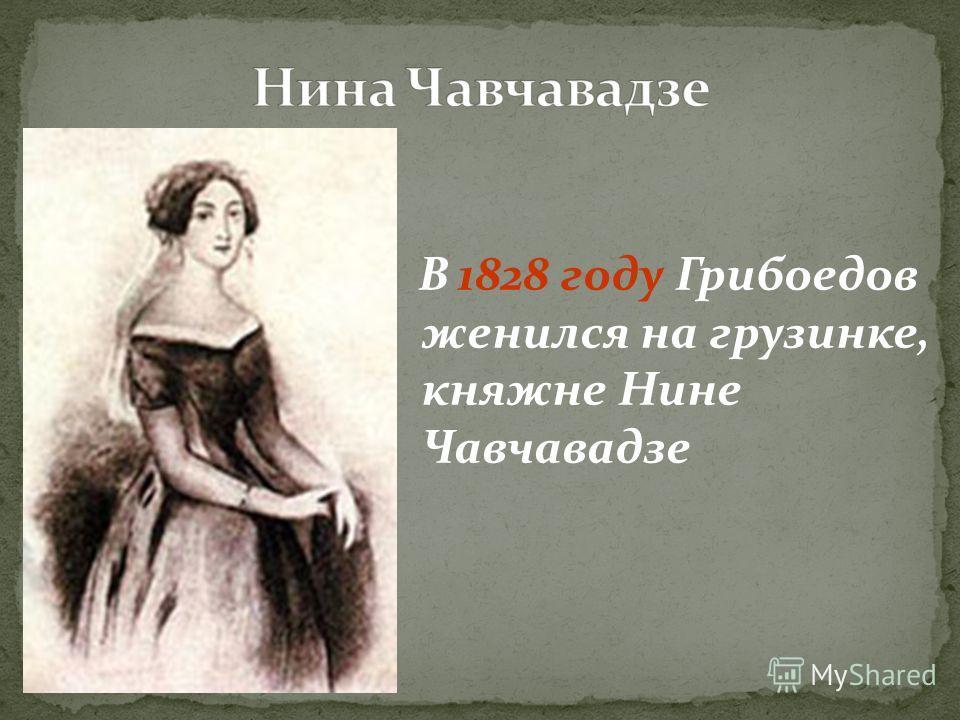 В 1828 году Грибоедов женился на грузинке, княжне Нине Чавчавадзе