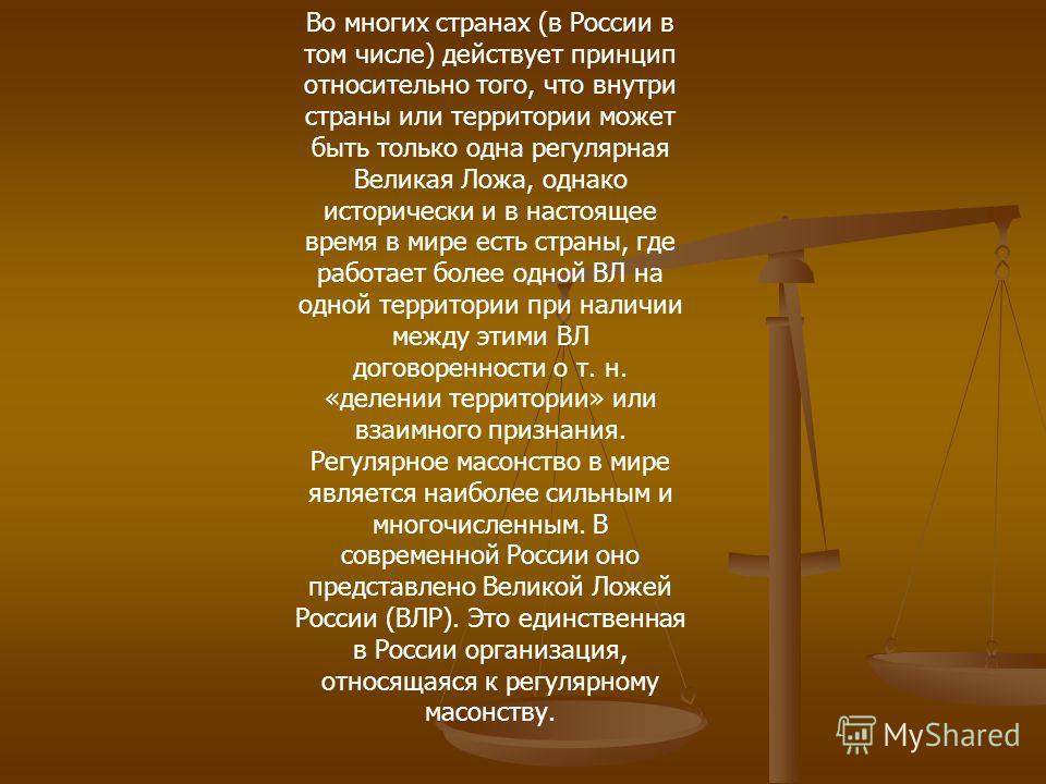 Во многих странах (в России в том числе) действует принцип относительно того, что внутри страны или территории может быть только одна регулярная Великая Ложа, однако исторически и в настоящее время в мире есть страны, где работает более одной ВЛ на о