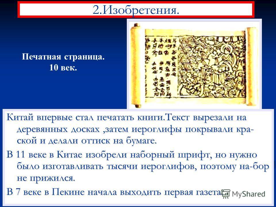 2.Изобретения. Китай впервые стал печатать книги.Текст вырезали на деревянных досках,затем иероглифы покрывали кра- ской и делали оттиск на бумаге. В 11 веке в Китае изобрели наборный шрифт, но нужно было изготавливать тысячи иероглифов, поэтому на-б