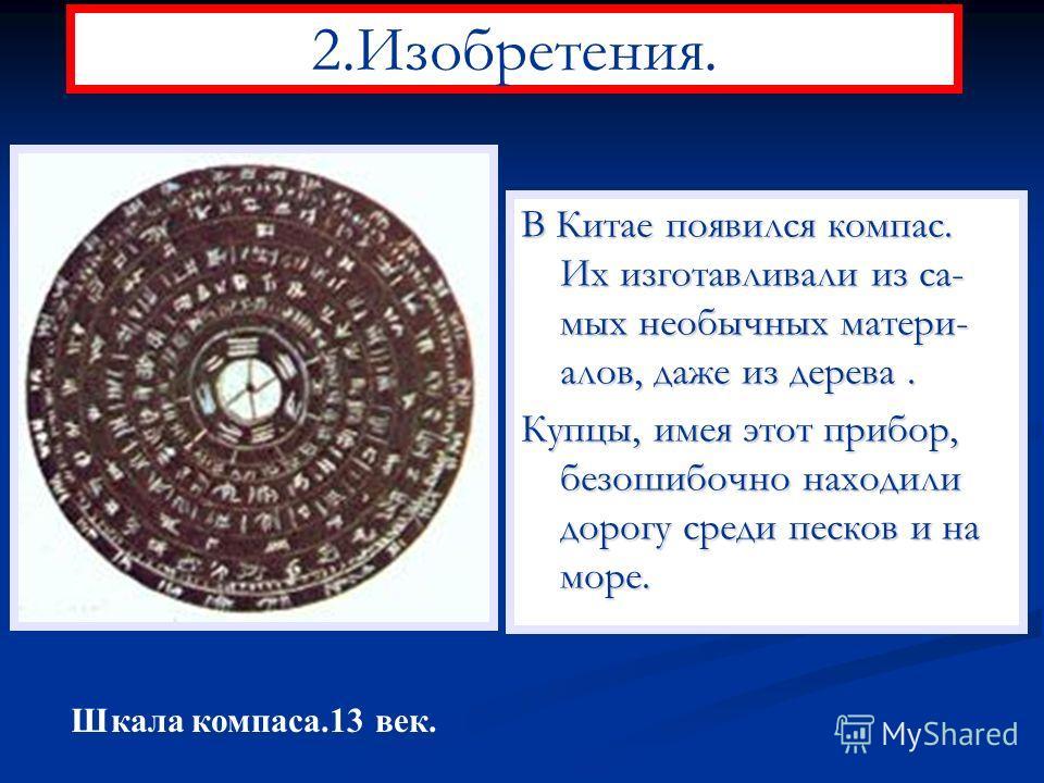 2.Изобретения. В Китае появился компас. Их изготавливали из са- мых необычных матери- алов, даже из дерева. Купцы, имея этот прибор, безошибочно находили дорогу среди песков и на море. Шкала компаса.13 век.