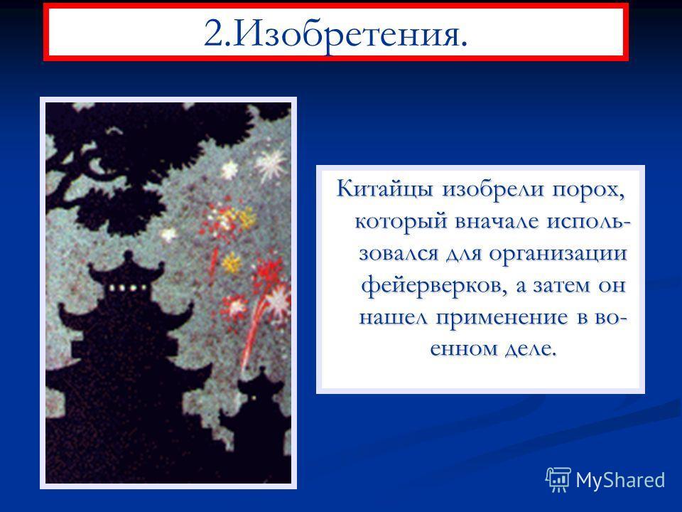 2.Изобретения. Китайцы изобрели порох, который вначале исполь- зовался для организации фейерверков, а затем он нашел применение в во- енном деле.