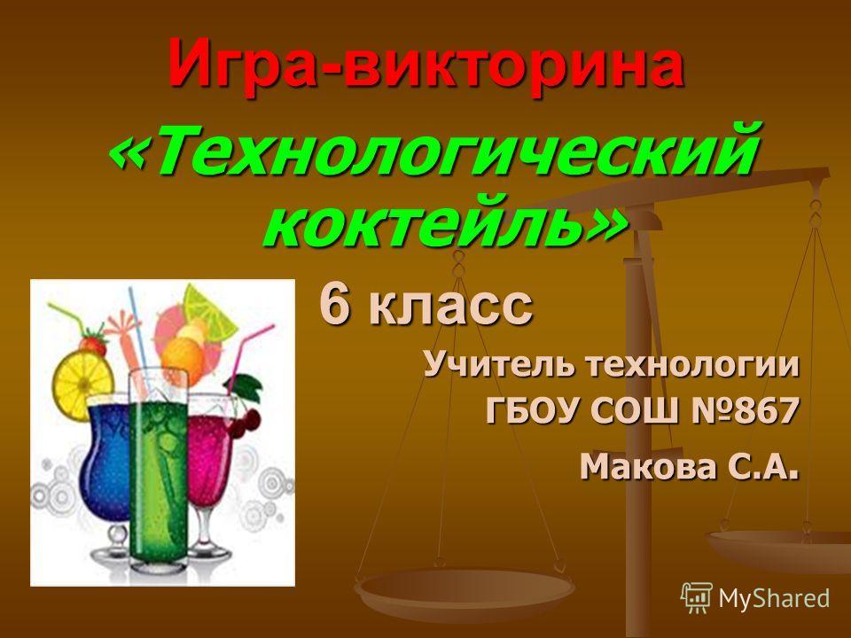 Игра-викторина «Технологический коктейль» 6 класс Учитель технологии ГБОУ СОШ 867 Макова С.А.
