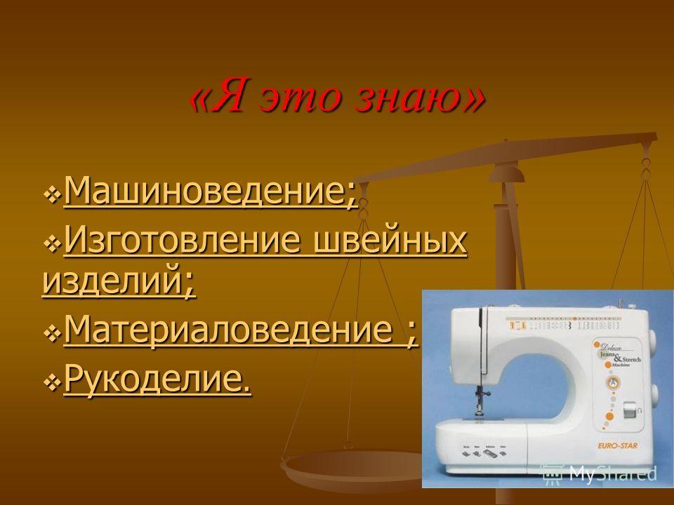 «Я это знаю» Машиноведение; Машиноведение; Машиноведение; Изготовление швейных изделий; Изготовление швейных изделий; Изготовление швейных изделий; Изготовление швейных изделий; Материаловедение ; Материаловедение ; Материаловедение ; Материаловедени