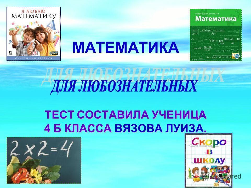 МАТЕМАТИКА ТЕСТ СОСТАВИЛА УЧЕНИЦА 4 Б КЛАССА ВЯЗОВА ЛУИЗА.