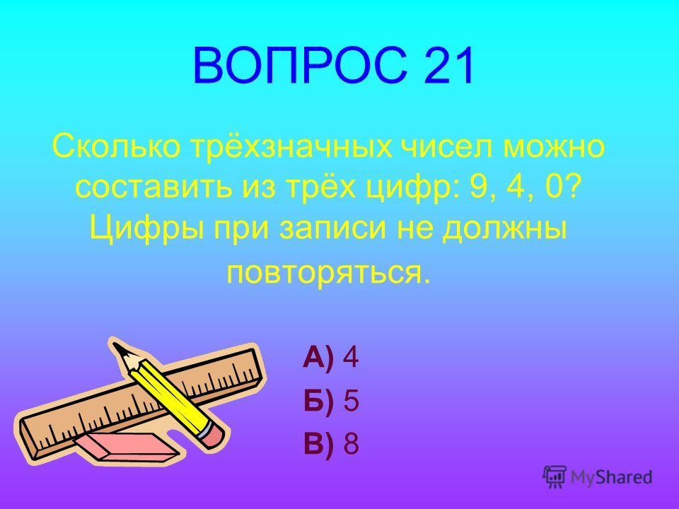 Сколько трёхзначных чисел можно составить из трёх цифр: 9, 4, 0? Цифры при записи не должны повторяться. А) 4 Б) 5 В) 8 ВОПРОС 21