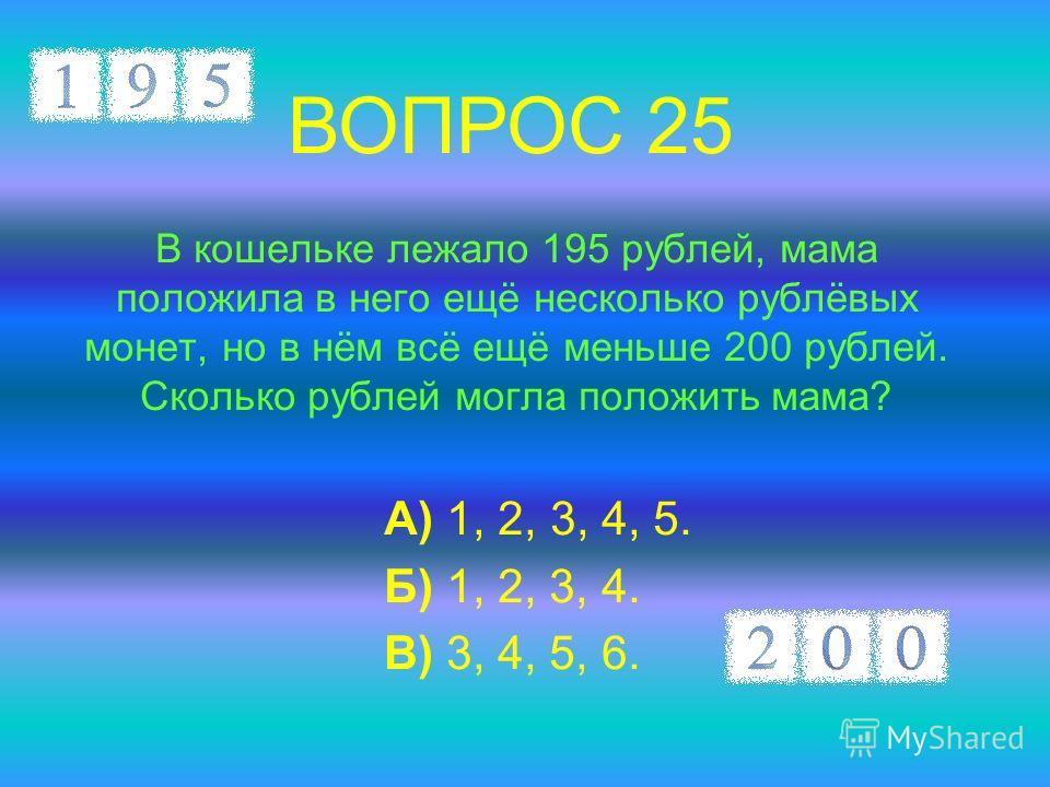 В кошельке лежало 195 рублей, мама положила в него ещё несколько рублёвых монет, но в нём всё ещё меньше 200 рублей. Сколько рублей могла положить мама? А) 1, 2, 3, 4, 5. Б) 1, 2, 3, 4. В) 3, 4, 5, 6. ВОПРОС 25