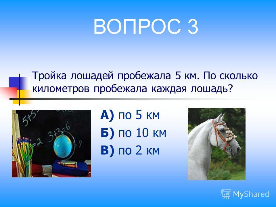 Тройка лошадей пробежала 5 км. По сколько километров пробежала каждая лошадь? А) по 5 км Б) по 10 км В) по 2 км ВОПРОС 3