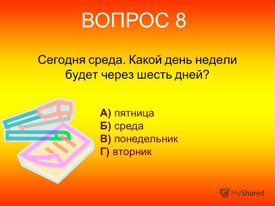 Сегодня среда. Какой день недели будет через шесть дней? А) пятница Б) среда В) понедельник Г) вторник ВОПРОС 8
