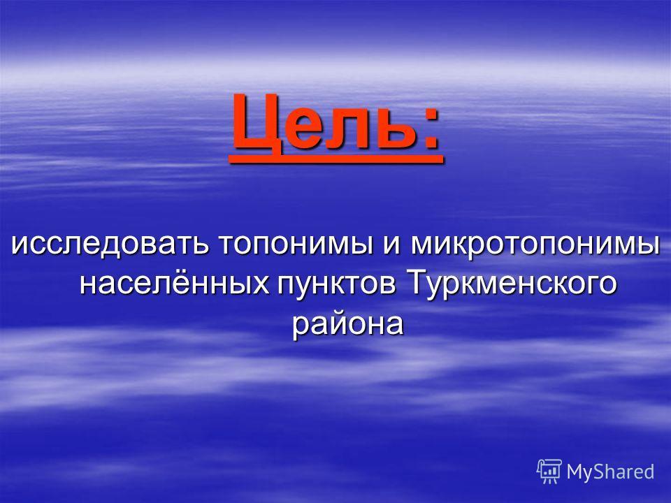 Цель: исследовать топонимы и микротопонимы населённых пунктов Туркменского района
