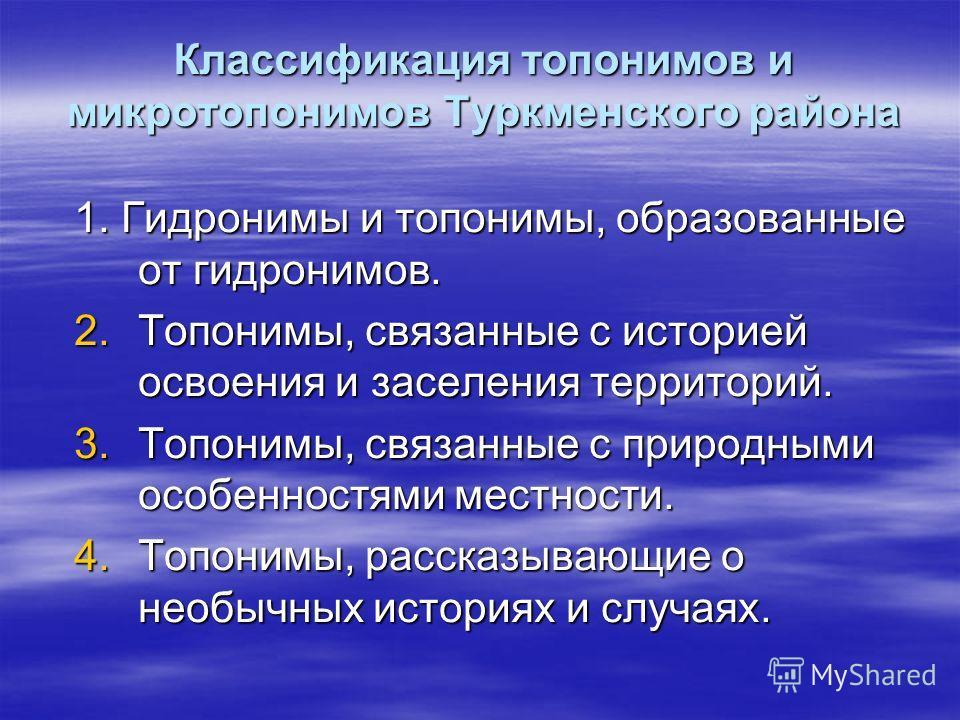 Классификация топонимов и микротопонимов Туркменского района 1. Гидронимы и топонимы, образованные от гидронимов. 2.Топонимы, связанные с историей освоения и заселения территорий. 3.Топонимы, связанные с природными особенностями местности. 4.Топонимы