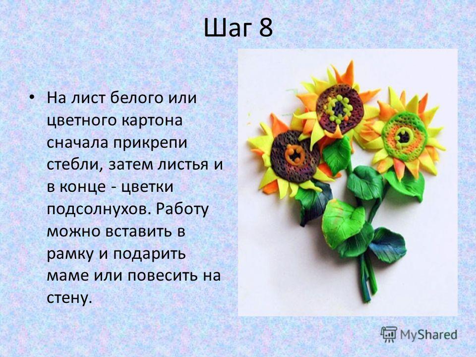 Шаг 8 На лист белого или цветного картона сначала прикрепи стебли, затем листья и в конце - цветки подсолнухов. Работу можно вставить в рамку и подарить маме или повесить на стену.