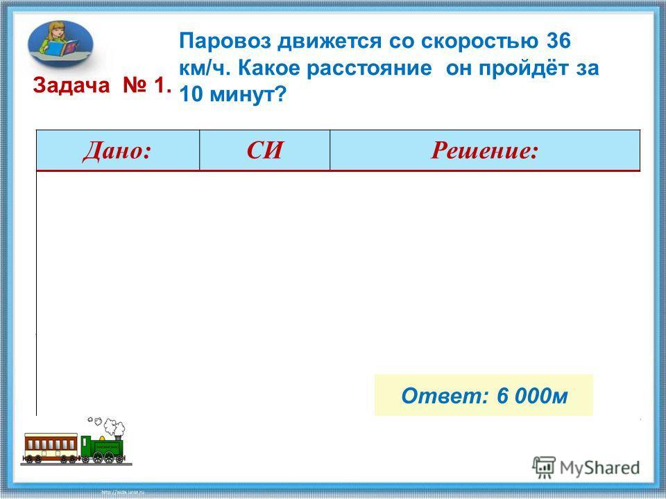 Паровоз движется со скоростью 36 км/ч. Какое расстояние он пройдёт за 10 минут? Дано:СИРешение: =10 мин =36 км/ч =600 с =10 м/с … (выполняем вычисления самостоятельно) -?м Ответ: 6 000м Задача 1.