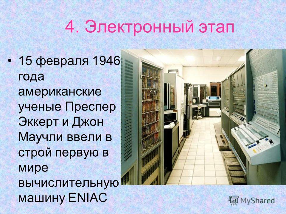 4. Электронный этап 15 февраля 1946 года американские ученые Преспер Эккерт и Джон Маучли ввели в строй первую в мире вычислительную машину ENIAC