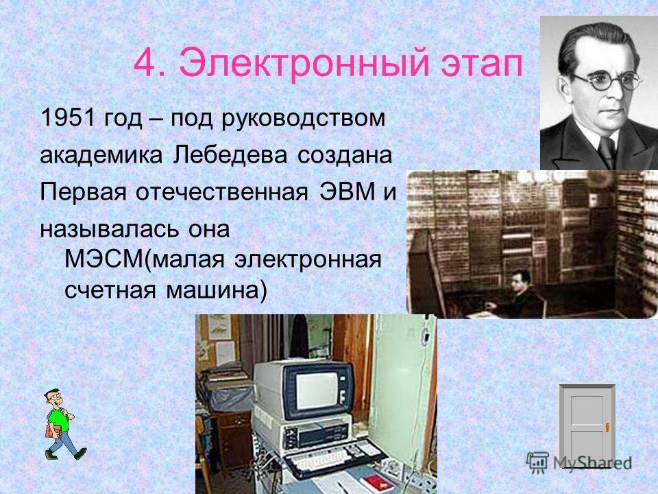 4. Электронный этап 1951 год – под руководством академика Лебедева создана Первая отечественная ЭВМ и называлась она МЭСМ(малая электронная счетная машина)