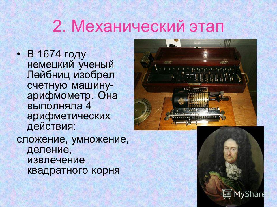 2. Механический этап В 1674 году немецкий ученый Лейбниц изобрел счетную машину- арифмометр. Она выполняла 4 арифметических действия: сложение, умножение, деление, извлечение квадратного корня