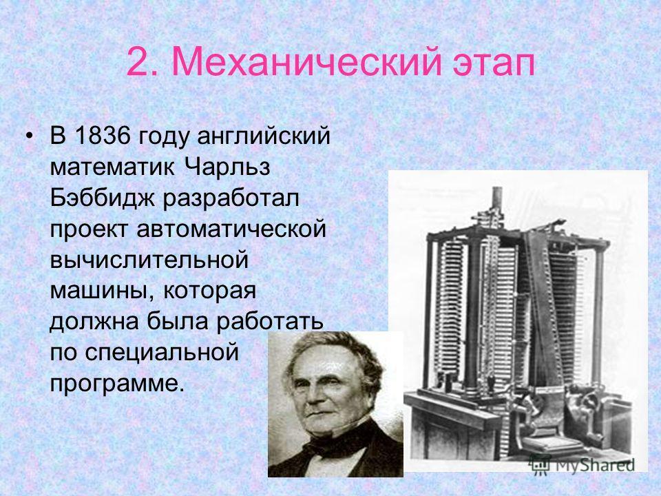 2. Механический этап В 1836 году английский математик Чарльз Бэббидж разработал проект автоматической вычислительной машины, которая должна была работать по специальной программе.