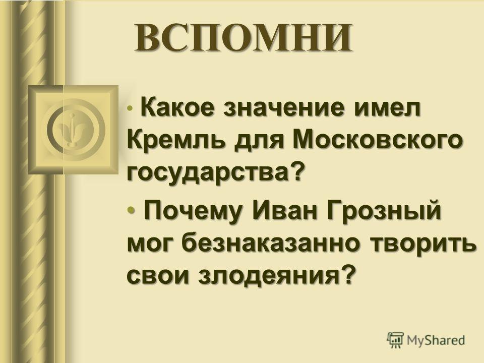 ВСПОМНИ Какое значение имел Кремль для Московского государства? Почему Иван Грозный мог безнаказанно творить свои злодеяния? Почему Иван Грозный мог безнаказанно творить свои злодеяния?