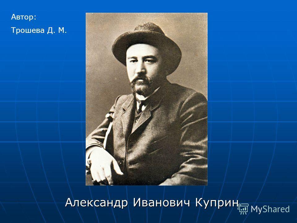Александр Иванович Куприн Автор: Трошева Д. М.