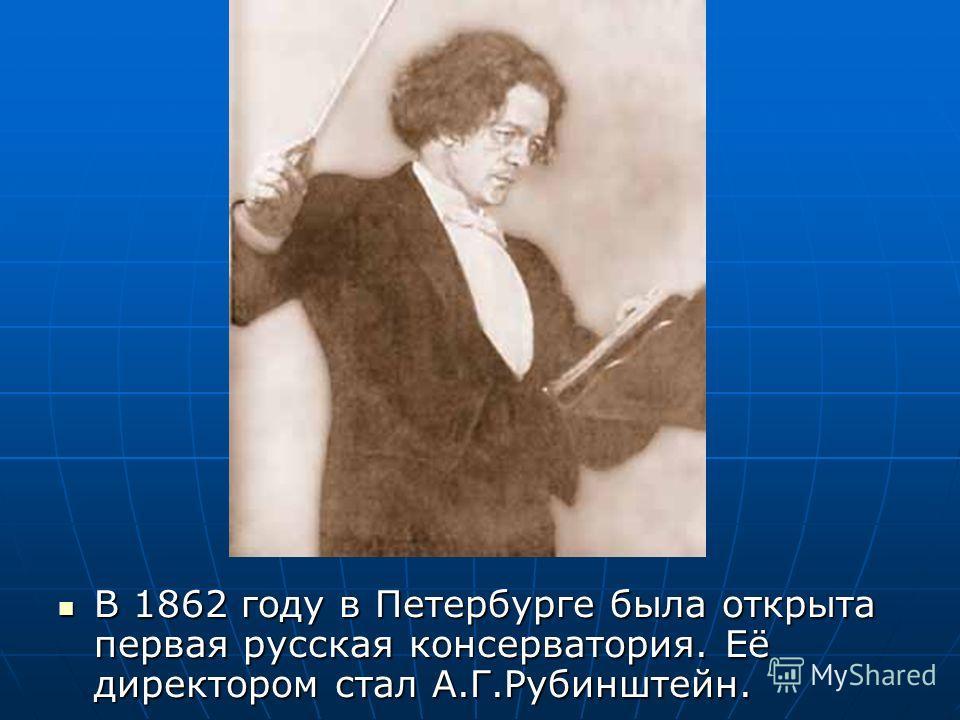 В 1862 году в Петербурге была открыта первая русская консерватория. Её директором стал А.Г.Рубинштейн. В 1862 году в Петербурге была открыта первая русская консерватория. Её директором стал А.Г.Рубинштейн.