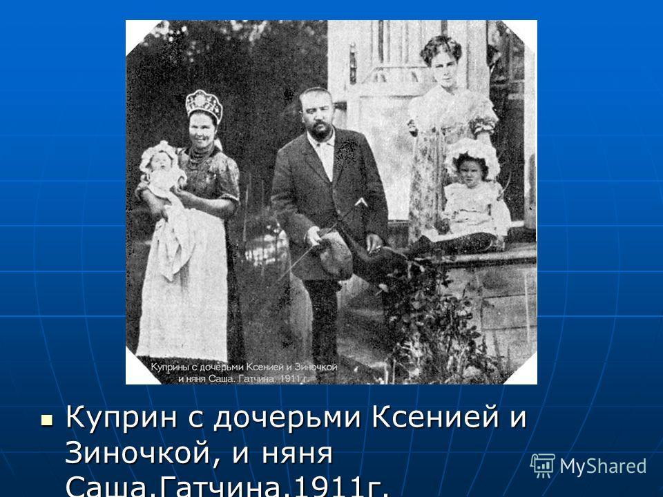 Куприн с дочерьми Ксенией и Зиночкой, и няня Саша.Гатчина.1911г. Куприн с дочерьми Ксенией и Зиночкой, и няня Саша.Гатчина.1911г.