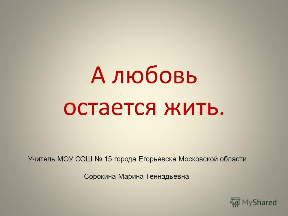 А любовь остается жить. Учитель МОУ СОШ 15 города Егорьевска Московской области Сорокина Марина Геннадьевна