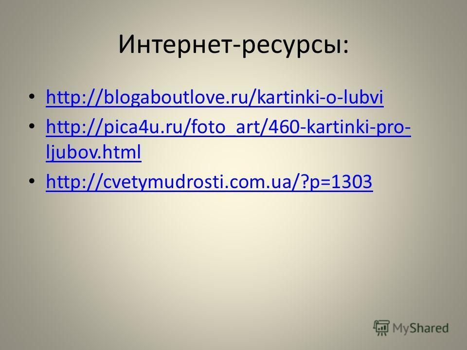 Интернет-ресурсы: http://blogaboutlove.ru/kartinki-o-lubvi http://pica4u.ru/foto_art/460-kartinki-pro- ljubov.html http://pica4u.ru/foto_art/460-kartinki-pro- ljubov.html http://cvetymudrosti.com.ua/?p=1303