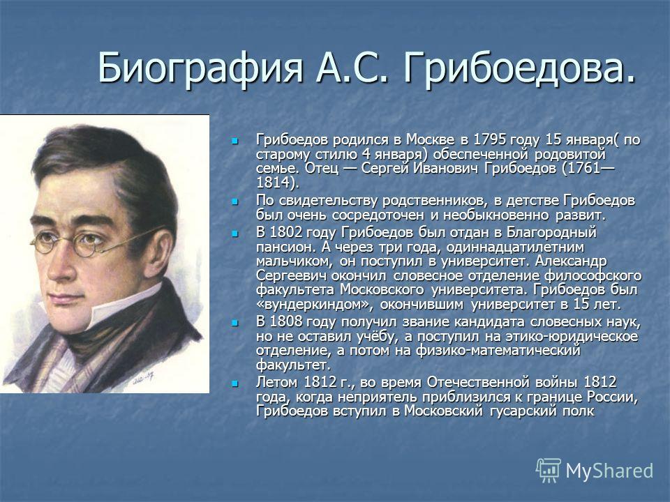 Биография А.С. Грибоедова. Грибоедов родился в Москве в 1795 году 15 января( по старому стилю 4 января) обеспеченной родовитой семье. Отец Сергей Иванович Грибоедов (1761 1814). Грибоедов родился в Москве в 1795 году 15 января( по старому стилю 4 янв
