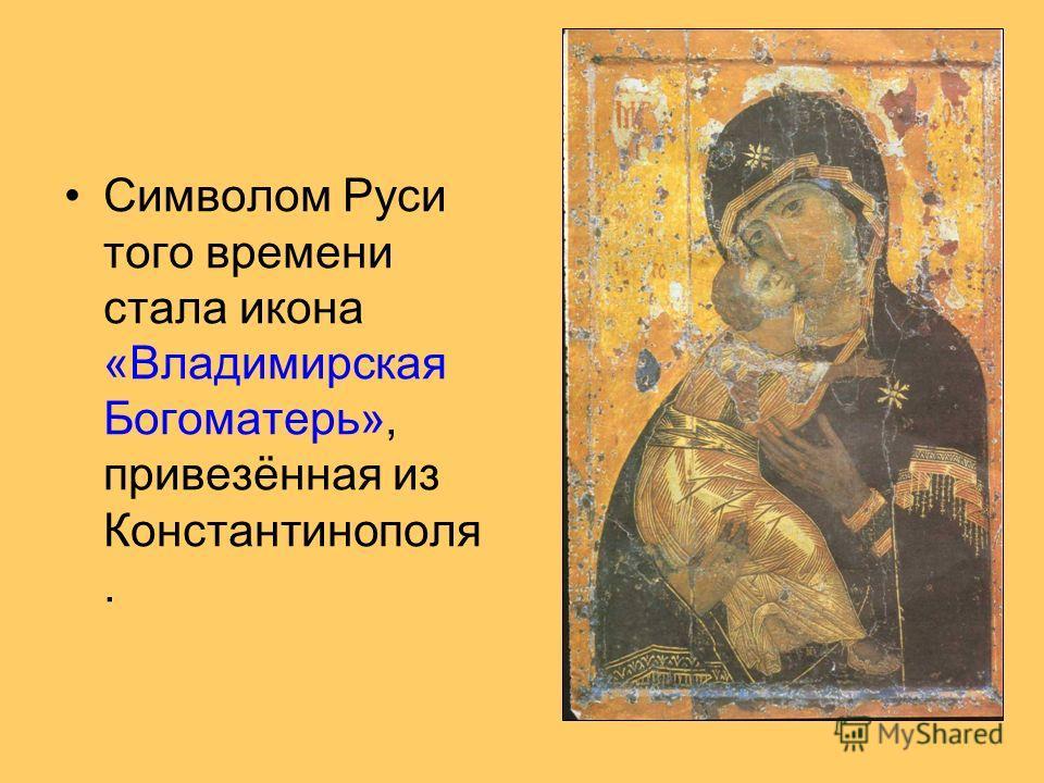 Символом Руси того времени стала икона «Владимирская Богоматерь», привезённая из Константинополя.