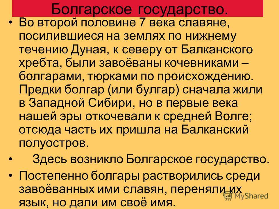 Болгарское государство. Во второй половине 7 века славяне, посилившиеся на землях по нижнему течению Дуная, к северу от Балканского хребта, были завоёваны кочевниками – болгарами, тюрками по происхождению. Предки болгар (или булгар) сначала жили в За