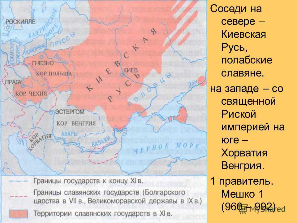 Соседи на севере – Киевская Русь, полабские славяне. на западе – со священной Риской империей на юге – Хорватия Венгрия. 1 правитель. Мешко 1 (960 – 992)