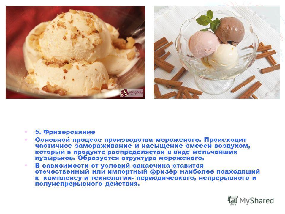 5. Фризерование Основной процесс производства мороженого. Происходит частичное замораживание и насыщение смесей воздухом, который в продукте распределяется в виде мельчайших пузырьков. Образуется структура мороженого. В зависимости от условий заказчи