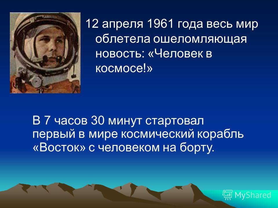 12 апреля 1961 года весь мир облетела ошеломляющая новость: «Человек в космосе!» В 7 часов 30 минут стартовал первый в мире космический корабль «Восток» с человеком на борту.